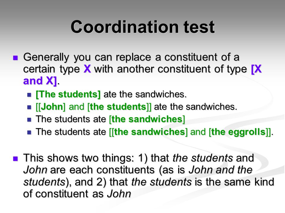 Coordination test Generally you can replace a constituent of a certain type X with another constituent of type [X and X].